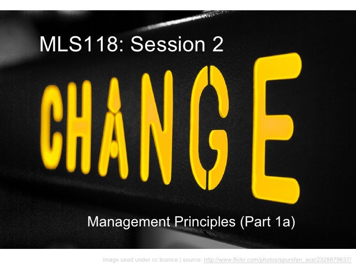 MLS118: Session 2    Management Principles (Part 1a)      image used under cc licence | source: http://www.flickr.com/phot...