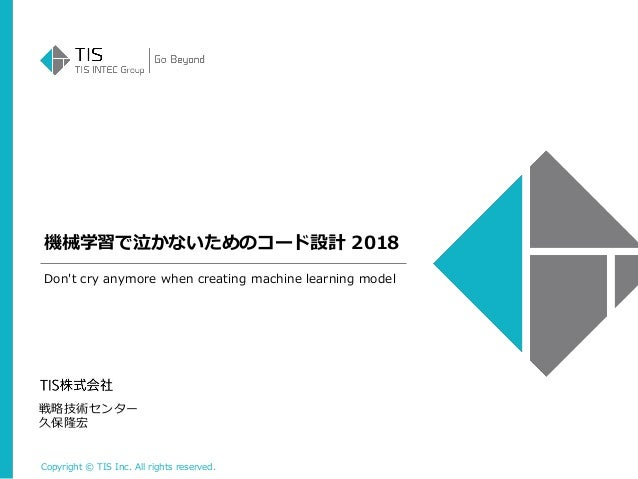 Copyright © TIS Inc. All rights reserved. 機械学習で泣かないためのコード設計 2018 戦略技術センター 久保隆宏 Don't cry anymore when creating machine lea...