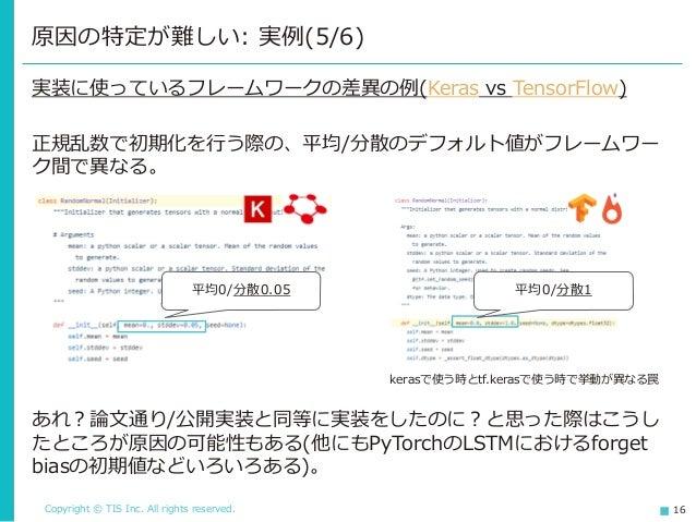 Copyright © TIS Inc. All rights reserved. 16 原因の特定が難しい: 実例(5/6) 実装に使っているフレームワークの差異の例(Keras vs TensorFlow) 正規乱数で初期化を行う際の、平均...