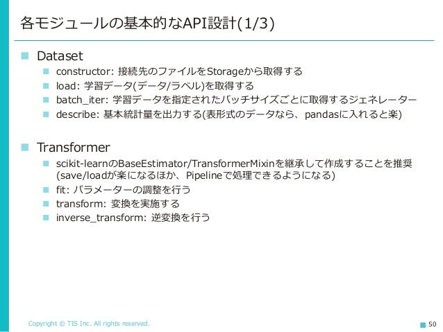 Copyright © TIS Inc. All rights reserved. 50 ◼ Dataset ◼ constructor: 接続先のファイルをStorageから取得する ◼ load: 学習データ(データ/ラベル)を取得する ◼...