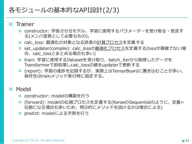 Copyright © TIS Inc. All rights reserved. 51 ◼ Trainer ◼ constructor: 学習させるモデル、学習に使用するパラメーターを受け取る・宣言す る(メンバ変数として必要なもの)。 ◼ ...