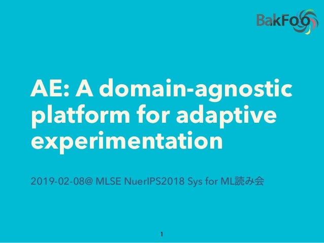AE: A domain-agnostic platform for adaptive experimentation 2019-02-08@ MLSE NuerIPS2018 Sys for ML