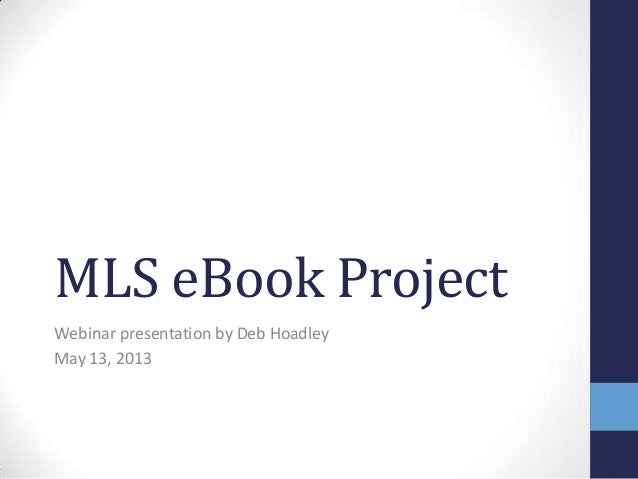 MLS eBook ProjectWebinar presentation by Deb HoadleyMay 13, 2013
