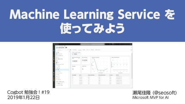 Cogbot 勉強会!#19 2019年1月22日 瀬尾佳隆 (@seosoft) Microsoft MVP for AI Machine Learning Service を 使ってみよう