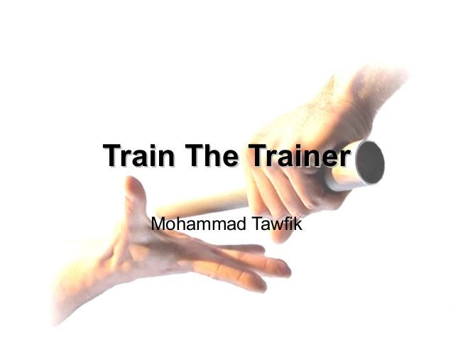 Train the Trainer Mohammad Tawfik http://AcademyOfKnowledge.org http://WikiCourses.WikiSpaces.com Train The TrainerTrain T...