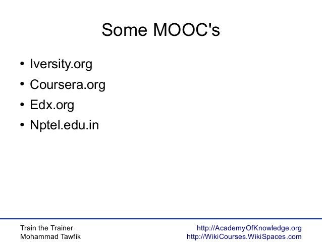Train the Trainer Mohammad Tawfik http://AcademyOfKnowledge.org http://WikiCourses.WikiSpaces.com Some MOOC's ● Iversity.o...
