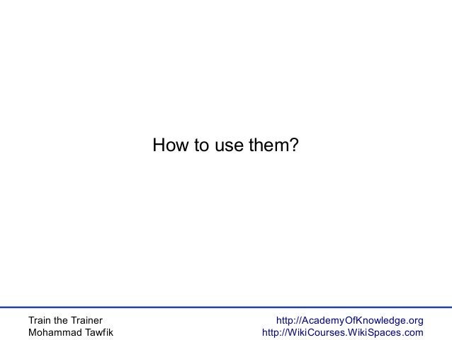 Train the Trainer Mohammad Tawfik http://AcademyOfKnowledge.org http://WikiCourses.WikiSpaces.com How to use them?