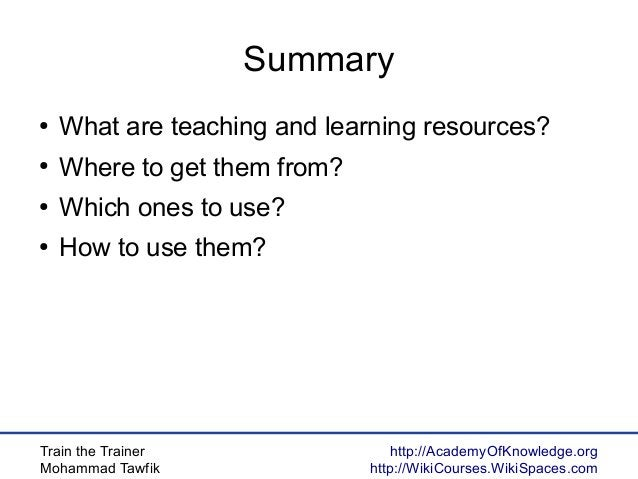 Train the Trainer Mohammad Tawfik http://AcademyOfKnowledge.org http://WikiCourses.WikiSpaces.com Summary ● What are teach...