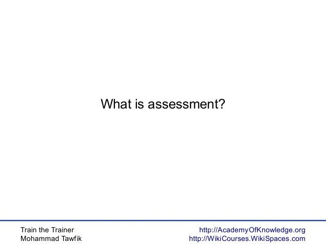 Train the Trainer Mohammad Tawfik http://AcademyOfKnowledge.org http://WikiCourses.WikiSpaces.com What is assessment?
