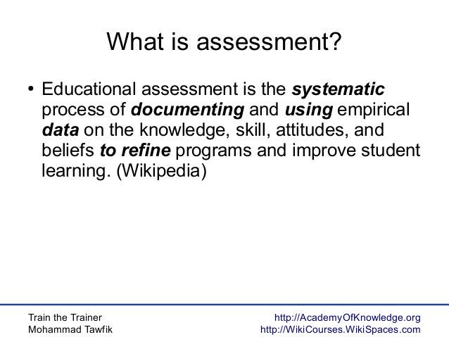 Train the Trainer Mohammad Tawfik http://AcademyOfKnowledge.org http://WikiCourses.WikiSpaces.com What is assessment? ● Ed...