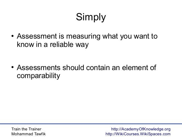 Train the Trainer Mohammad Tawfik http://AcademyOfKnowledge.org http://WikiCourses.WikiSpaces.com Simply ● Assessment is m...