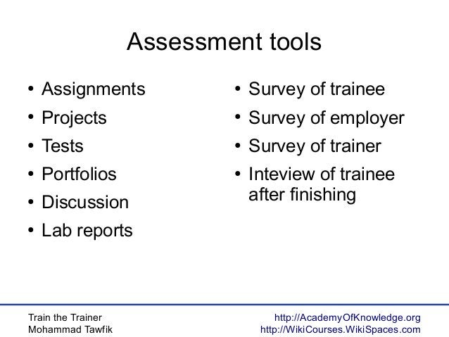 Train the Trainer Mohammad Tawfik http://AcademyOfKnowledge.org http://WikiCourses.WikiSpaces.com Assessment tools ● Assig...
