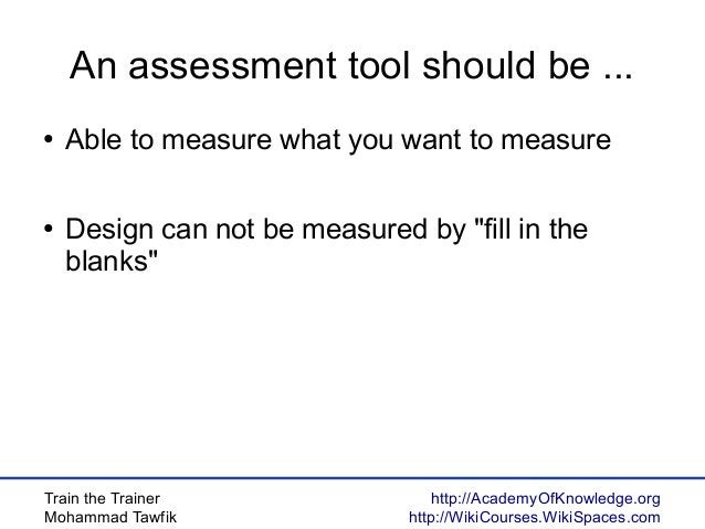 Train the Trainer Mohammad Tawfik http://AcademyOfKnowledge.org http://WikiCourses.WikiSpaces.com An assessment tool shoul...