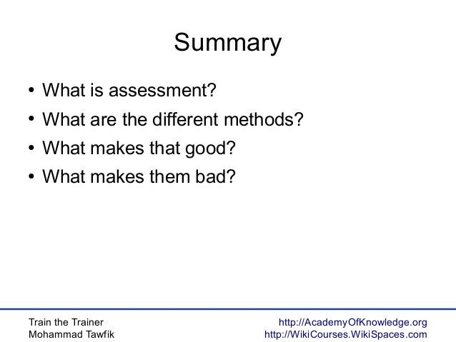 Train the Trainer Mohammad Tawfik http://AcademyOfKnowledge.org http://WikiCourses.WikiSpaces.com Summary ● What is assess...