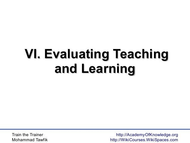 Train the Trainer Mohammad Tawfik http://AcademyOfKnowledge.org http://WikiCourses.WikiSpaces.com VI. Evaluating TeachingV...