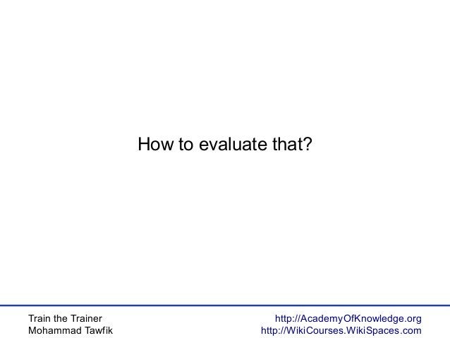 Train the Trainer Mohammad Tawfik http://AcademyOfKnowledge.org http://WikiCourses.WikiSpaces.com How to evaluate that?