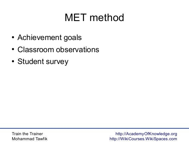 Train the Trainer Mohammad Tawfik http://AcademyOfKnowledge.org http://WikiCourses.WikiSpaces.com MET method ● Achievement...