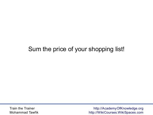 Train the Trainer Mohammad Tawfik http://AcademyOfKnowledge.org http://WikiCourses.WikiSpaces.com Sum the price of your sh...