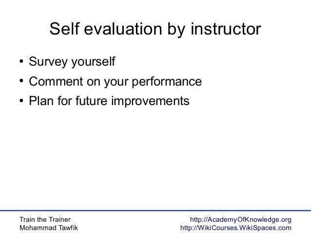 Train the Trainer Mohammad Tawfik http://AcademyOfKnowledge.org http://WikiCourses.WikiSpaces.com Self evaluation by instr...