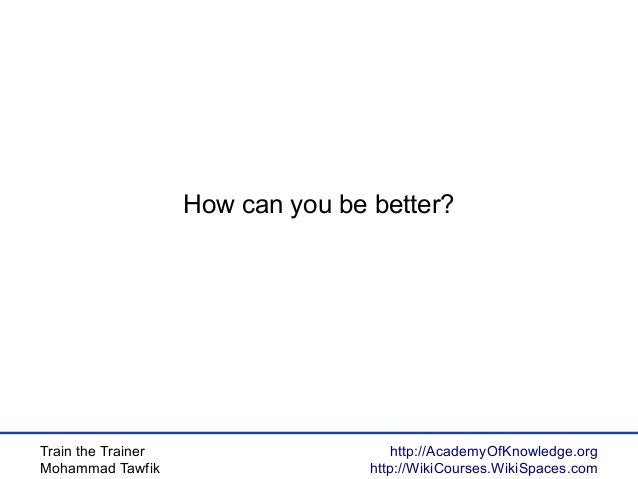 Train the Trainer Mohammad Tawfik http://AcademyOfKnowledge.org http://WikiCourses.WikiSpaces.com How can you be better?
