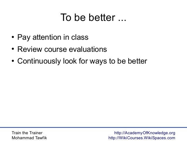 Train the Trainer Mohammad Tawfik http://AcademyOfKnowledge.org http://WikiCourses.WikiSpaces.com To be better ... ● Pay a...