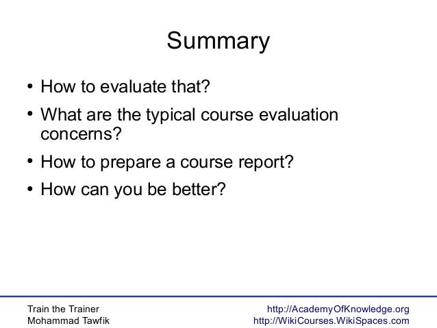 Train the Trainer Mohammad Tawfik http://AcademyOfKnowledge.org http://WikiCourses.WikiSpaces.com Summary ● How to evaluat...