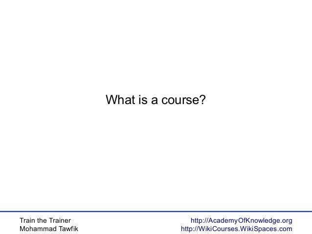 Train the Trainer Mohammad Tawfik http://AcademyOfKnowledge.org http://WikiCourses.WikiSpaces.com What is a course?