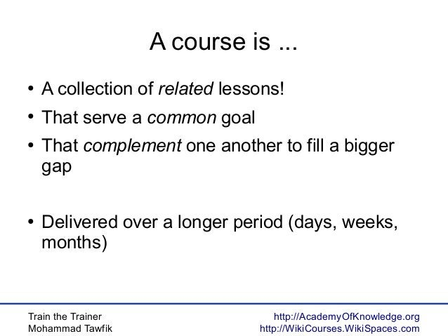 Train the Trainer Mohammad Tawfik http://AcademyOfKnowledge.org http://WikiCourses.WikiSpaces.com A course is ... ● A coll...