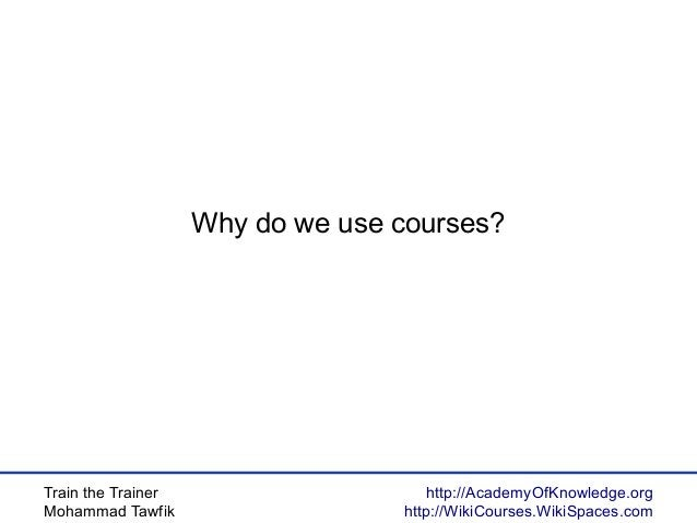 Train the Trainer Mohammad Tawfik http://AcademyOfKnowledge.org http://WikiCourses.WikiSpaces.com Why do we use courses?