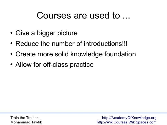 Train the Trainer Mohammad Tawfik http://AcademyOfKnowledge.org http://WikiCourses.WikiSpaces.com Courses are used to ... ...