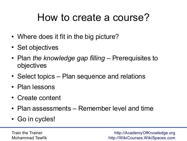 Train the Trainer Mohammad Tawfik http://AcademyOfKnowledge.org http://WikiCourses.WikiSpaces.com How to create a course? ...