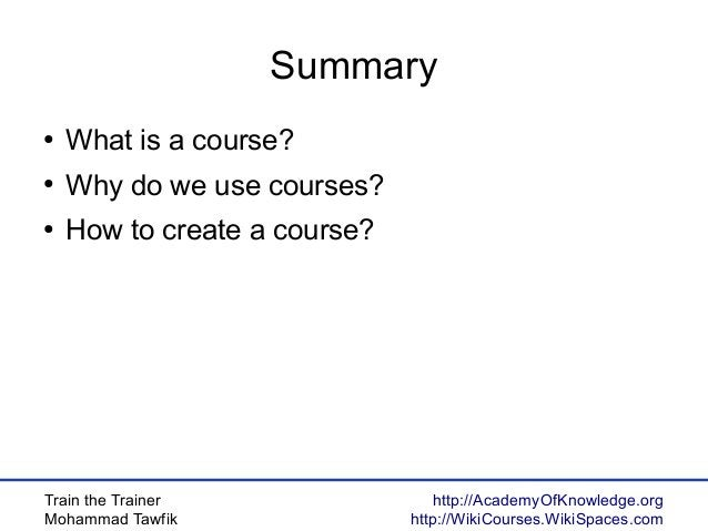 Train the Trainer Mohammad Tawfik http://AcademyOfKnowledge.org http://WikiCourses.WikiSpaces.com Summary ● What is a cour...