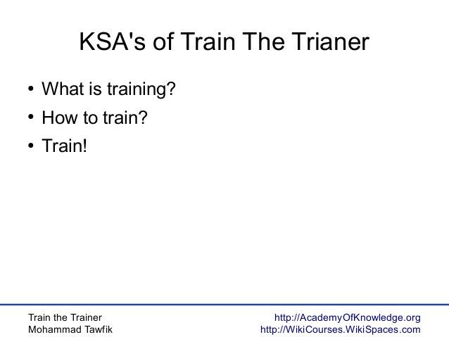 Train the Trainer Mohammad Tawfik http://AcademyOfKnowledge.org http://WikiCourses.WikiSpaces.com KSA's of Train The Trian...