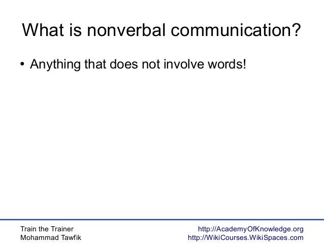 Train the Trainer Mohammad Tawfik http://AcademyOfKnowledge.org http://WikiCourses.WikiSpaces.com What is nonverbal commun...