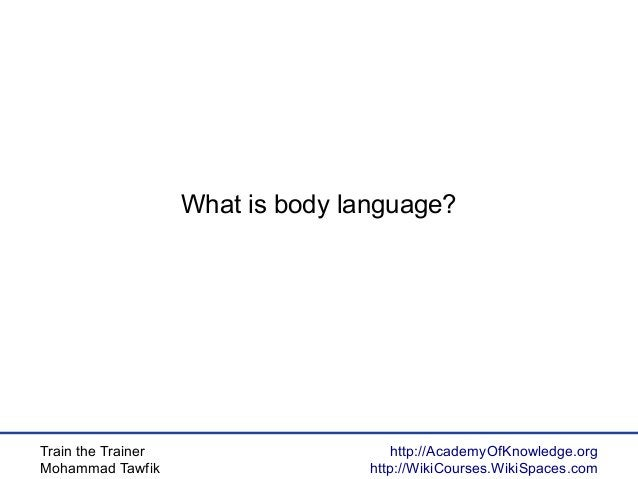 Train the Trainer Mohammad Tawfik http://AcademyOfKnowledge.org http://WikiCourses.WikiSpaces.com What is body language?