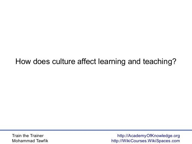 Train the Trainer Mohammad Tawfik http://AcademyOfKnowledge.org http://WikiCourses.WikiSpaces.com How does culture affect ...