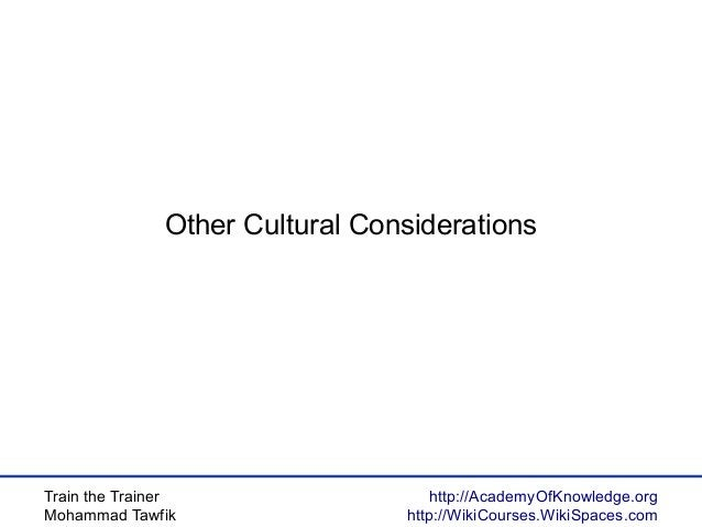 Train the Trainer Mohammad Tawfik http://AcademyOfKnowledge.org http://WikiCourses.WikiSpaces.com Other Cultural Considera...