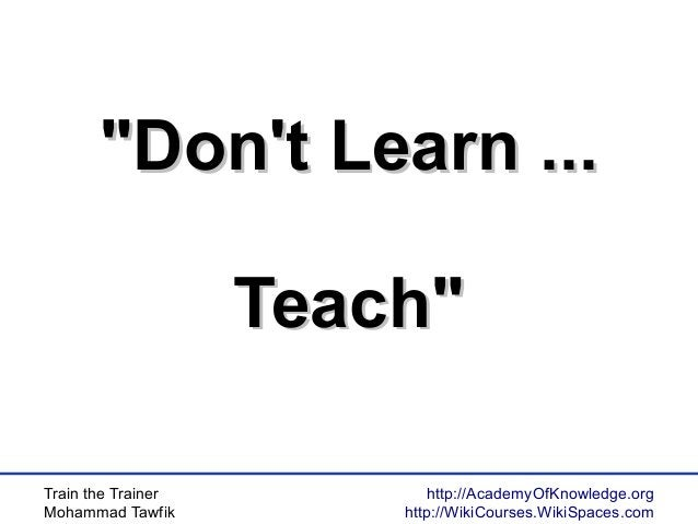 """Train the Trainer Mohammad Tawfik http://AcademyOfKnowledge.org http://WikiCourses.WikiSpaces.com """"Don't Learn ...""""Don't L..."""