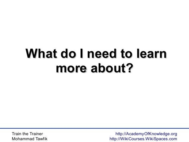 Train the Trainer Mohammad Tawfik http://AcademyOfKnowledge.org http://WikiCourses.WikiSpaces.com What do I need to learnW...