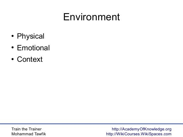 Train the Trainer Mohammad Tawfik http://AcademyOfKnowledge.org http://WikiCourses.WikiSpaces.com Environment ● Physical ●...
