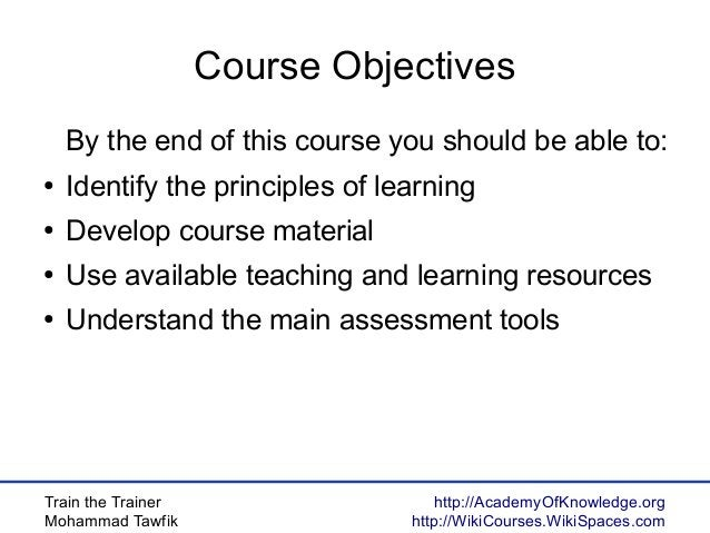 Train the Trainer Mohammad Tawfik http://AcademyOfKnowledge.org http://WikiCourses.WikiSpaces.com Course Objectives By the...