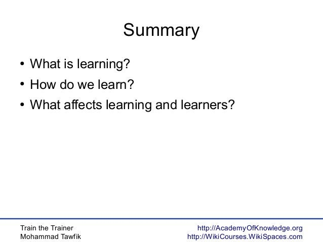 Train the Trainer Mohammad Tawfik http://AcademyOfKnowledge.org http://WikiCourses.WikiSpaces.com Summary ● What is learni...