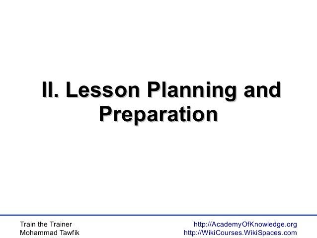 Train the Trainer Mohammad Tawfik http://AcademyOfKnowledge.org http://WikiCourses.WikiSpaces.com II. Lesson Planning andI...