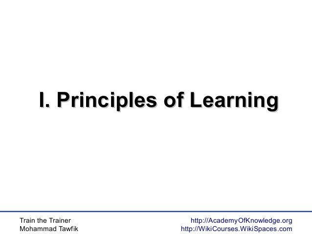 Train the Trainer Mohammad Tawfik http://AcademyOfKnowledge.org http://WikiCourses.WikiSpaces.com I. Principles of Learnin...