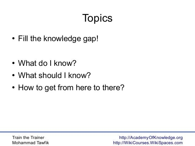 Train the Trainer Mohammad Tawfik http://AcademyOfKnowledge.org http://WikiCourses.WikiSpaces.com Topics ● Fill the knowle...