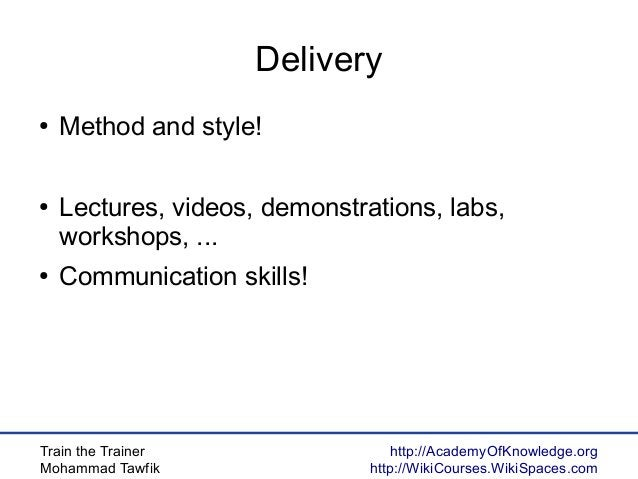 Train the Trainer Mohammad Tawfik http://AcademyOfKnowledge.org http://WikiCourses.WikiSpaces.com Delivery ● Method and st...