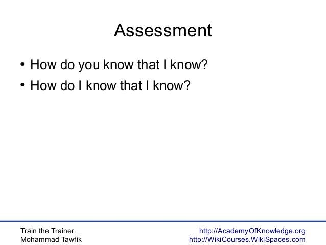 Train the Trainer Mohammad Tawfik http://AcademyOfKnowledge.org http://WikiCourses.WikiSpaces.com Assessment ● How do you ...