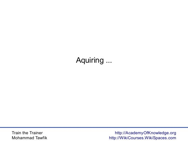 Train the Trainer Mohammad Tawfik http://AcademyOfKnowledge.org http://WikiCourses.WikiSpaces.com Aquiring ...