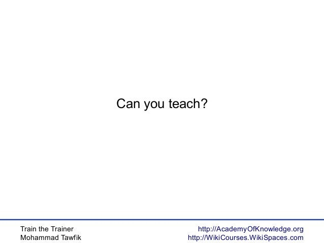 Train the Trainer Mohammad Tawfik http://AcademyOfKnowledge.org http://WikiCourses.WikiSpaces.com Can you teach?