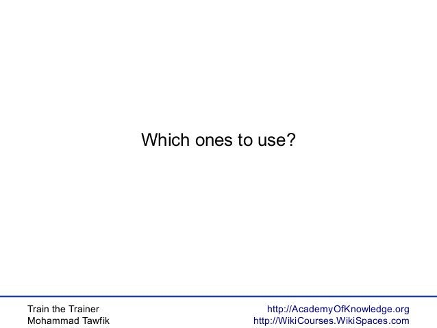 Train the Trainer Mohammad Tawfik http://AcademyOfKnowledge.org http://WikiCourses.WikiSpaces.com Which ones to use?